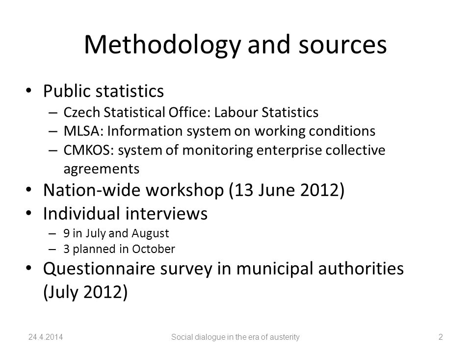 Methodology and sources Public statistics – Czech Statistical Office: Labour Statistics – MLSA: Information system on working conditions – CMKOS: system of monitoring enterprise collective agreements Nation-wide workshop (13 June 2012) Individual interviews – 9 in July and August – 3 planned in October Questionnaire survey in municipal authorities (July 2012) 24.4.2014Social dialogue in the era of austerity2