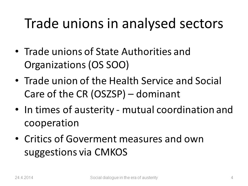 Trade unions in analysed sectors Trade unions of State Authorities and Organizations (OS SOO) Trade union of the Health Service and Social Care of the CR (OSZSP) – dominant In times of austerity - mutual coordination and cooperation Critics of Goverment measures and own suggestions via CMKOS 24.4.2014Social dialogue in the era of austerity4