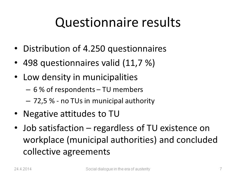 Questionnaire results Distribution of 4.250 questionnaires 498 questionnaires valid (11,7 %) Low density in municipalities – 6 % of respondents – TU members – 72,5 % - no TUs in municipal authority Negative attitudes to TU Job satisfaction – regardless of TU existence on workplace (municipal authorities) and concluded collective agreements 24.4.2014Social dialogue in the era of austerity7