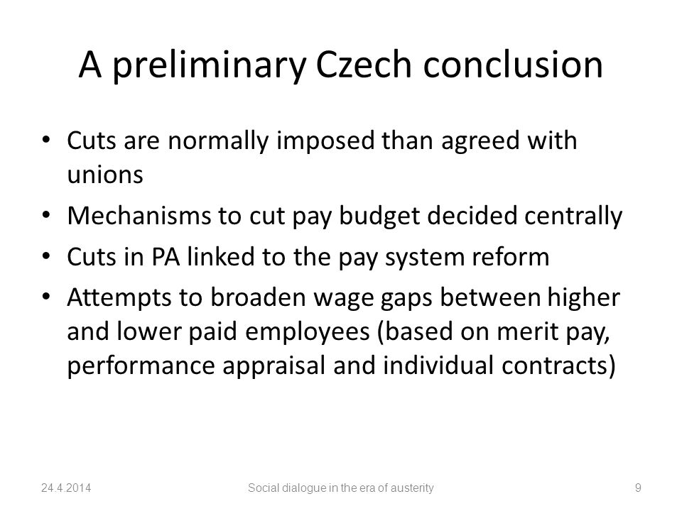A preliminary Czech conclusion Cuts are normally imposed than agreed with unions Mechanisms to cut pay budget decided centrally Cuts in PA linked to the pay system reform Attempts to broaden wage gaps between higher and lower paid employees (based on merit pay, performance appraisal and individual contracts) 24.4.2014Social dialogue in the era of austerity9