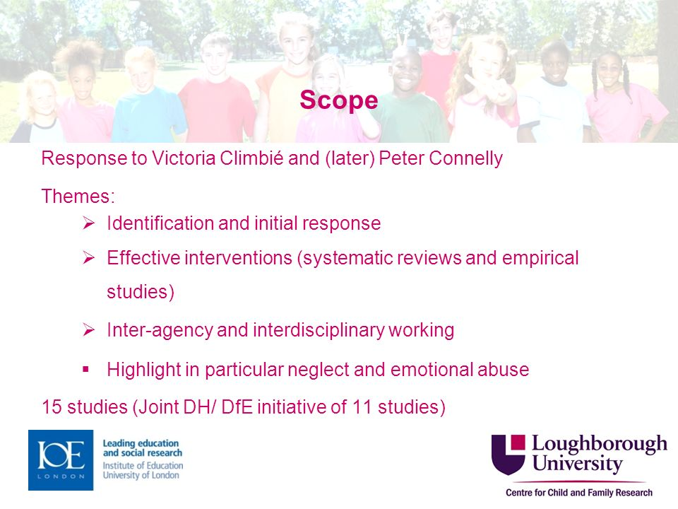 Scope Response to Victoria Climbié and (later) Peter Connelly Themes: Identification and initial response Effective interventions (systematic reviews and empirical studies) Inter-agency and interdisciplinary working Highlight in particular neglect and emotional abuse 15 studies (Joint DH/ DfE initiative of 11 studies)