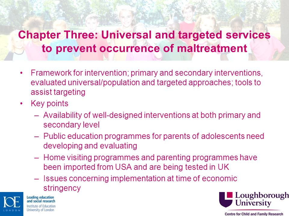 Chapter Three: Universal and targeted services to prevent occurrence of maltreatment Framework for intervention; primary and secondary interventions, evaluated universal/population and targeted approaches; tools to assist targeting Key points –Availability of well-designed interventions at both primary and secondary level –Public education programmes for parents of adolescents need developing and evaluating –Home visiting programmes and parenting programmes have been imported from USA and are being tested in UK –Issues concerning implementation at time of economic stringency