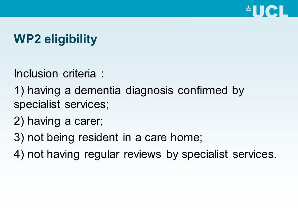WP2 eligibility Inclusion criteria : 1) having a dementia diagnosis confirmed by specialist services; 2) having a carer; 3) not being resident in a care home; 4) not having regular reviews by specialist services.