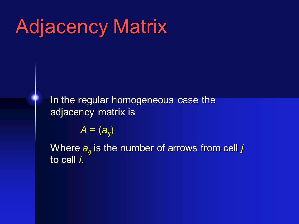 Adjacency Matrix In the regular homogeneous case the adjacency matrix is A = (a ij ) Where a ij is the number of arrows from cell j to cell i.