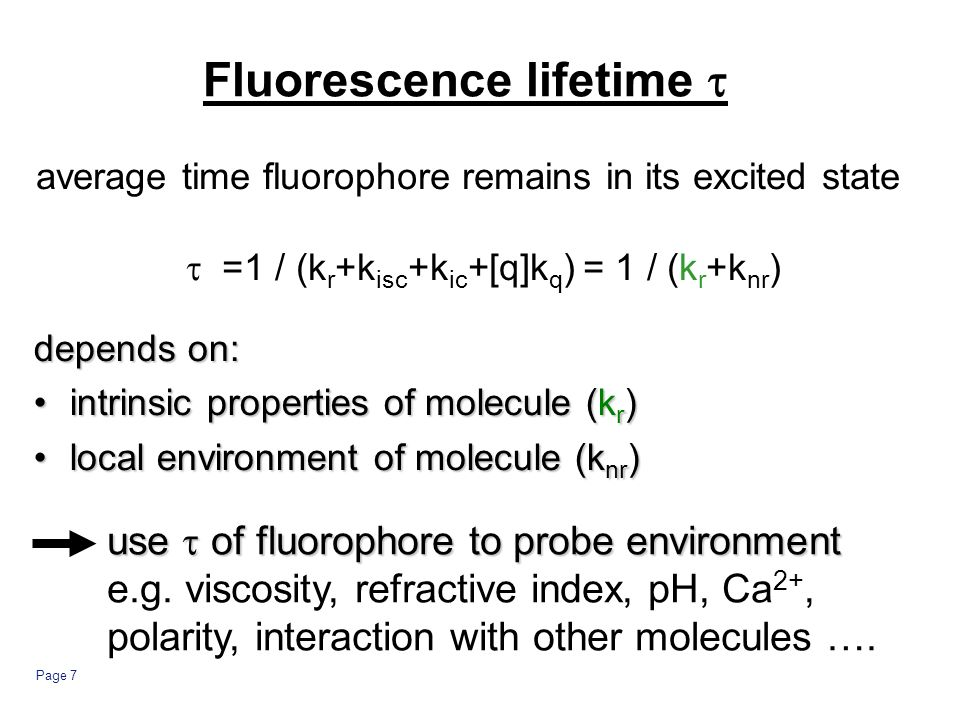 Page 7 Fluorescence lifetime average time fluorophore remains in its excited state =1 / (k r +k isc +k ic +[q]k q ) = 1 / (k r +k nr ) depends on: intrinsic properties of molecule (k r )intrinsic properties of molecule (k r ) local environment of molecule (k nr )local environment of molecule (k nr ) use of fluorophore to probe environment e.g.