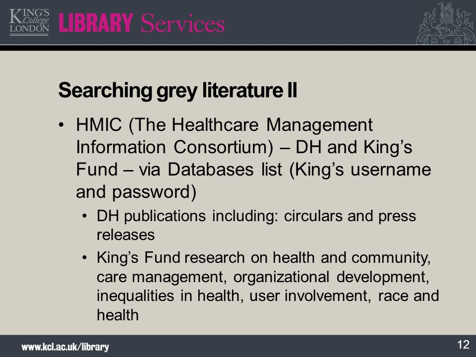 12 Searching grey literature II HMIC (The Healthcare Management Information Consortium) – DH and Kings Fund – via Databases list (Kings username and password) DH publications including: circulars and press releases Kings Fund research on health and community, care management, organizational development, inequalities in health, user involvement, race and health