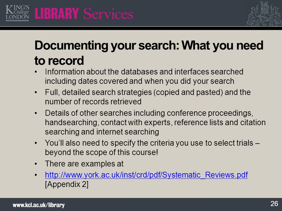 26 Documenting your search: What you need to record Information about the databases and interfaces searched including dates covered and when you did your search Full, detailed search strategies (copied and pasted) and the number of records retrieved Details of other searches including conference proceedings, handsearching, contact with experts, reference lists and citation searching and internet searching Youll also need to specify the criteria you use to select trials – beyond the scope of this course.
