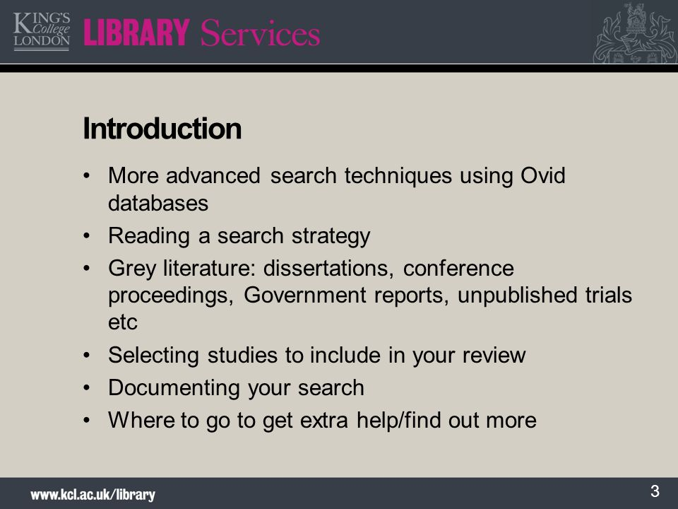 3 Introduction More advanced search techniques using Ovid databases Reading a search strategy Grey literature: dissertations, conference proceedings, Government reports, unpublished trials etc Selecting studies to include in your review Documenting your search Where to go to get extra help/find out more