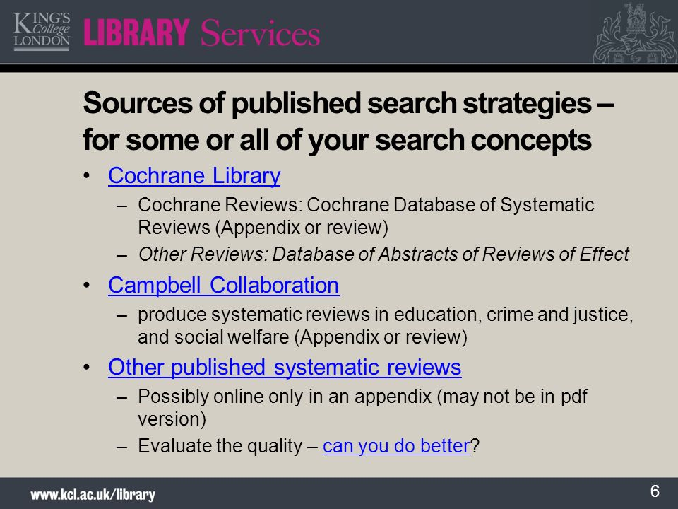 6 Sources of published search strategies – for some or all of your search concepts Cochrane Library –Cochrane Reviews: Cochrane Database of Systematic Reviews (Appendix or review) –Other Reviews: Database of Abstracts of Reviews of Effect Campbell Collaboration –produce systematic reviews in education, crime and justice, and social welfare (Appendix or review) Other published systematic reviews –Possibly online only in an appendix (may not be in pdf version) –Evaluate the quality – can you do better can you do better