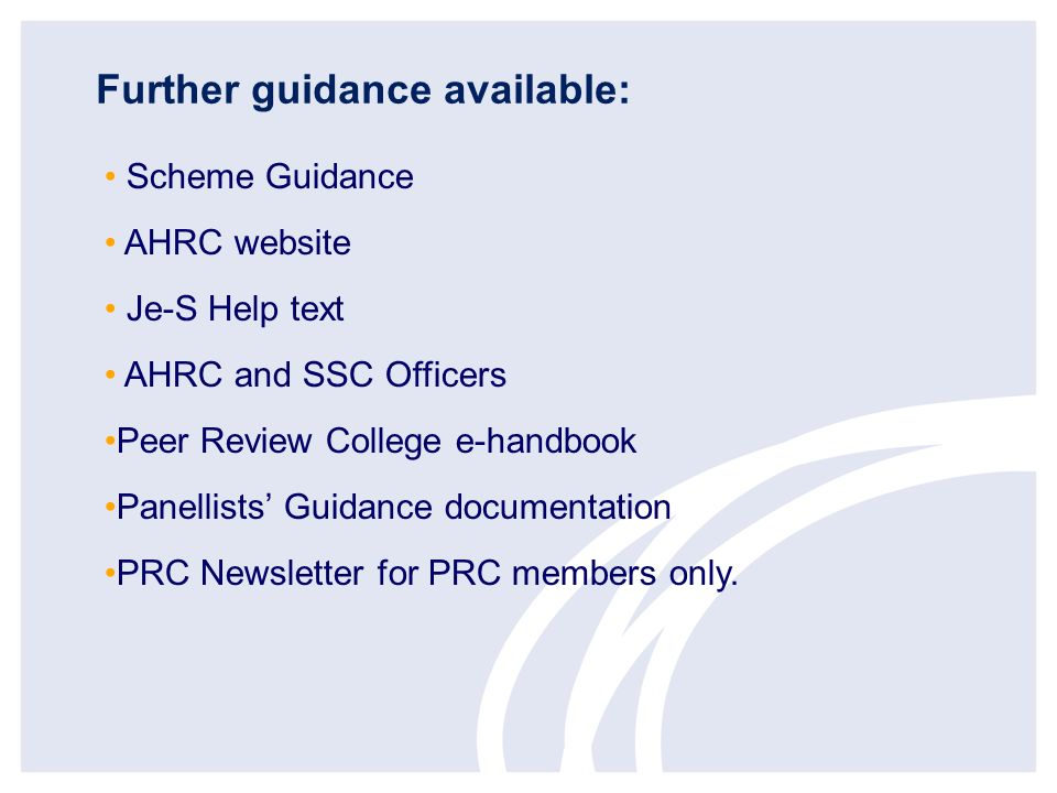 Further guidance available: Scheme Guidance AHRC website Je-S Help text AHRC and SSC Officers Peer Review College e-handbook Panellists Guidance documentation PRC Newsletter for PRC members only.