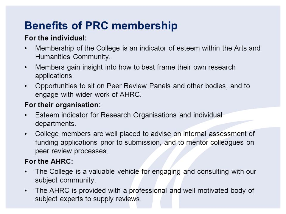 Benefits of PRC membership For the individual: Membership of the College is an indicator of esteem within the Arts and Humanities Community.