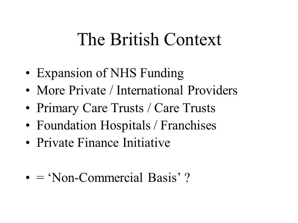 The British Context Expansion of NHS Funding More Private / International Providers Primary Care Trusts / Care Trusts Foundation Hospitals / Franchises Private Finance Initiative = Non-Commercial Basis