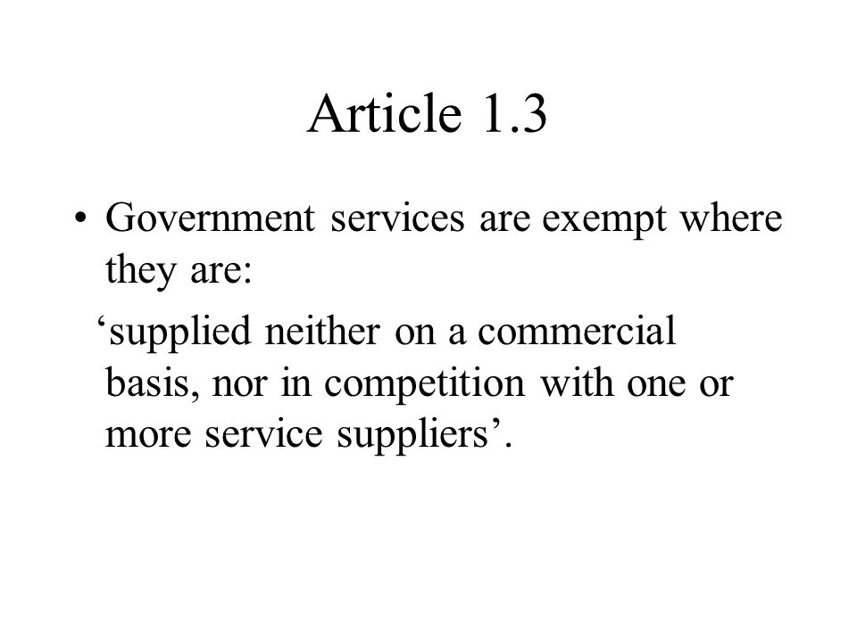 Article 1.3 Government services are exempt where they are: supplied neither on a commercial basis, nor in competition with one or more service suppliers.