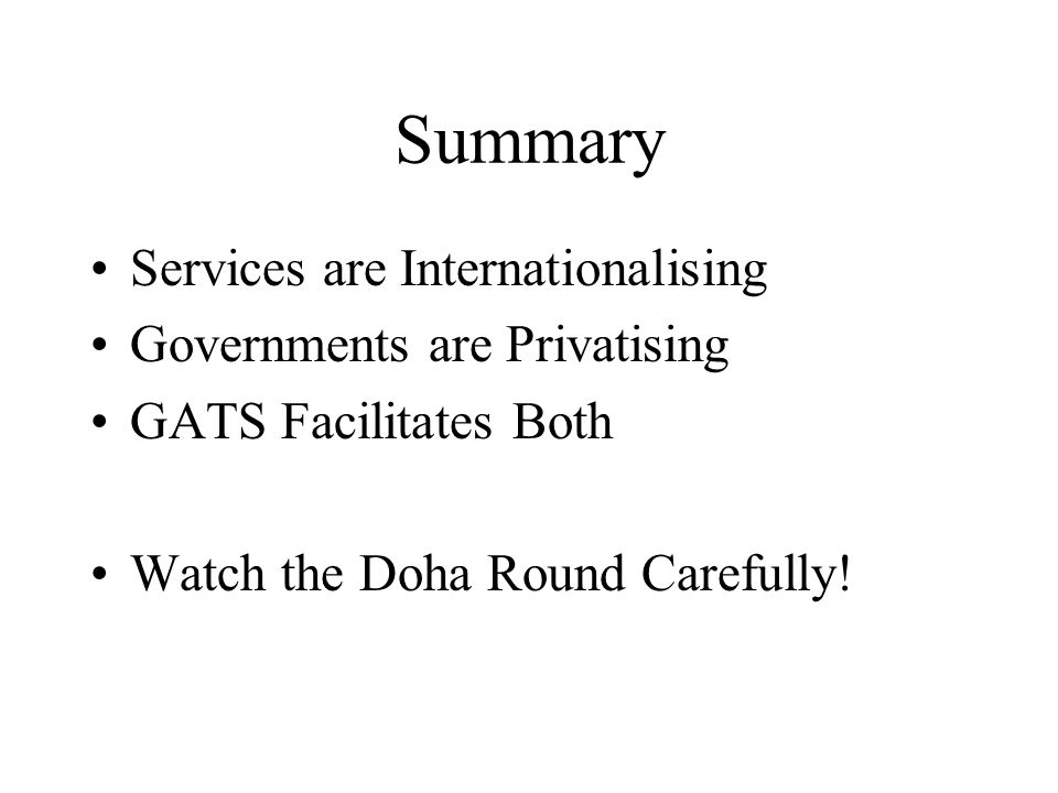 Summary Services are Internationalising Governments are Privatising GATS Facilitates Both Watch the Doha Round Carefully!