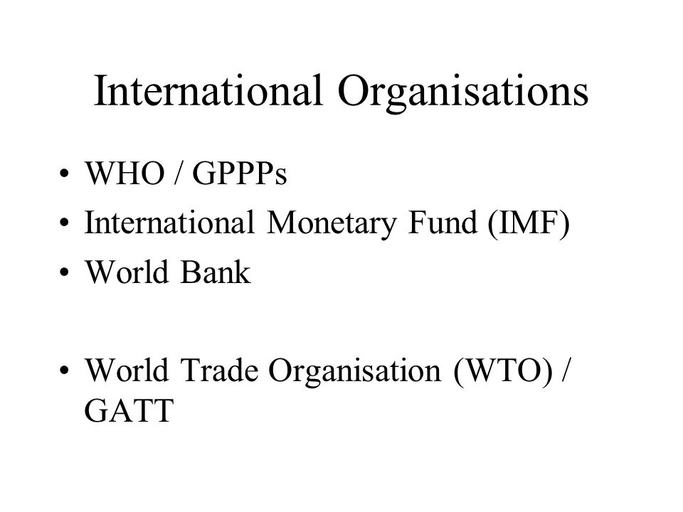 International Organisations WHO / GPPPs International Monetary Fund (IMF) World Bank World Trade Organisation (WTO) / GATT