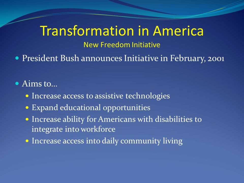 Transformation in America New Freedom Initiative President Bush announces Initiative in February, 2001 Aims to… Increase access to assistive technologies Expand educational opportunities Increase ability for Americans with disabilities to integrate into workforce Increase access into daily community living
