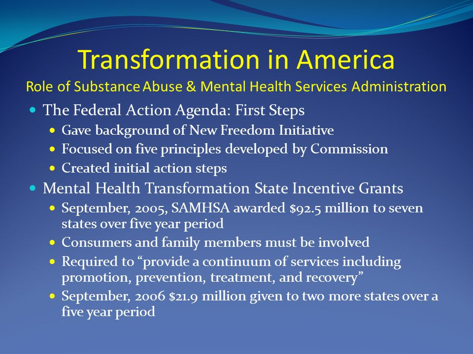 Transformation in America Role of Substance Abuse & Mental Health Services Administration The Federal Action Agenda: First Steps Gave background of New Freedom Initiative Focused on five principles developed by Commission Created initial action steps Mental Health Transformation State Incentive Grants September, 2005, SAMHSA awarded $92.5 million to seven states over five year period Consumers and family members must be involved Required to provide a continuum of services including promotion, prevention, treatment, and recovery September, 2006 $21.9 million given to two more states over a five year period