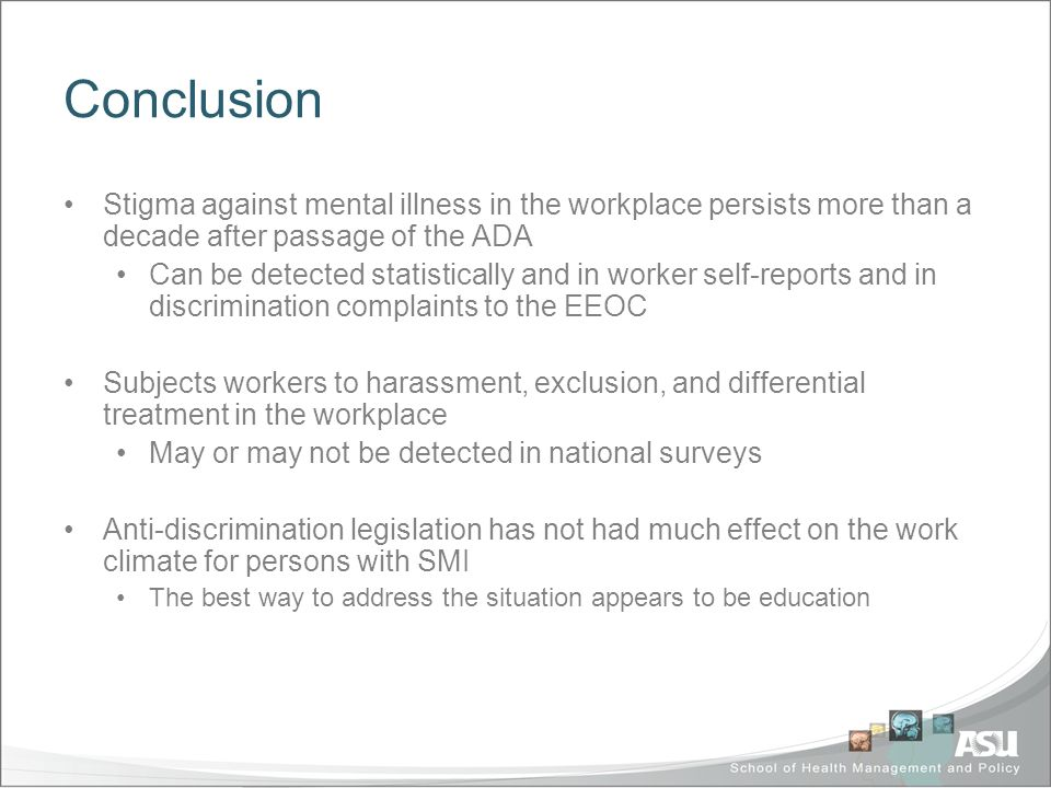 Conclusion Stigma against mental illness in the workplace persists more than a decade after passage of the ADA Can be detected statistically and in worker self-reports and in discrimination complaints to the EEOC Subjects workers to harassment, exclusion, and differential treatment in the workplace May or may not be detected in national surveys Anti-discrimination legislation has not had much effect on the work climate for persons with SMI The best way to address the situation appears to be education