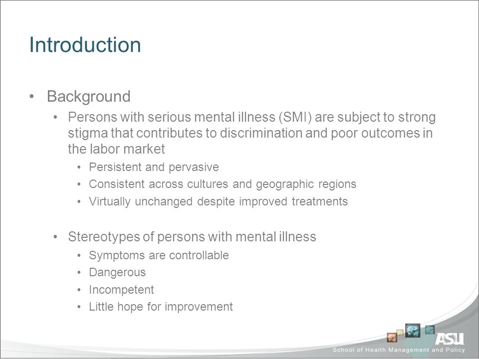 Introduction Background Persons with serious mental illness (SMI) are subject to strong stigma that contributes to discrimination and poor outcomes in the labor market Persistent and pervasive Consistent across cultures and geographic regions Virtually unchanged despite improved treatments Stereotypes of persons with mental illness Symptoms are controllable Dangerous Incompetent Little hope for improvement