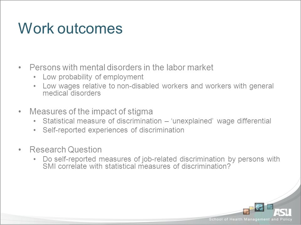 Work outcomes Persons with mental disorders in the labor market Low probability of employment Low wages relative to non-disabled workers and workers with general medical disorders Measures of the impact of stigma Statistical measure of discrimination – unexplained wage differential Self-reported experiences of discrimination Research Question Do self-reported measures of job-related discrimination by persons with SMI correlate with statistical measures of discrimination