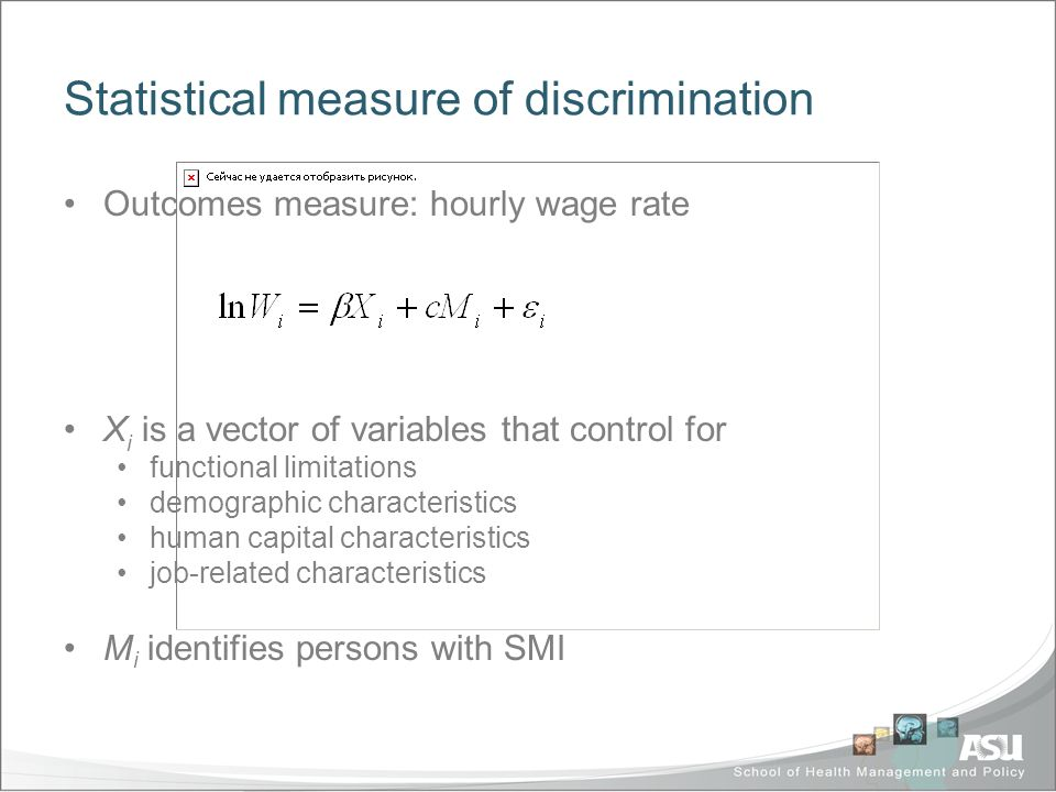 Statistical measure of discrimination Outcomes measure: hourly wage rate X i is a vector of variables that control for functional limitations demographic characteristics human capital characteristics job-related characteristics M i identifies persons with SMI
