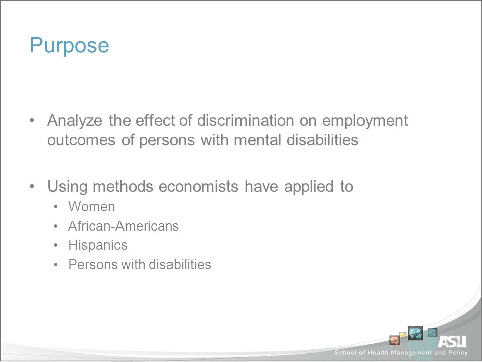 Purpose Analyze the effect of discrimination on employment outcomes of persons with mental disabilities Using methods economists have applied to Women African-Americans Hispanics Persons with disabilities