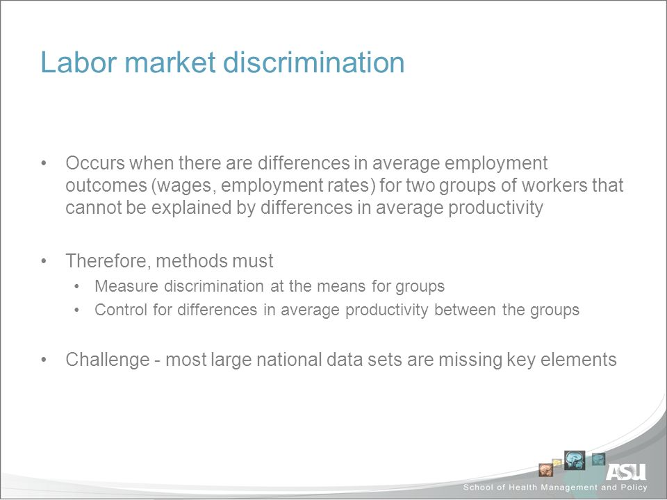 Labor market discrimination Occurs when there are differences in average employment outcomes (wages, employment rates) for two groups of workers that cannot be explained by differences in average productivity Therefore, methods must Measure discrimination at the means for groups Control for differences in average productivity between the groups Challenge - most large national data sets are missing key elements