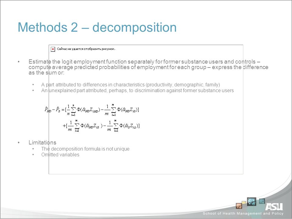 Methods 2 – decomposition Estimate the logit employment function separately for former substance users and controls – compute average predicted probabilities of employment for each group – express the difference as the sum or: A part attributed to differences in characteristics (productivity, demographic, family) An unexplained part atrributed, perhaps, to discrimination against former substance users Limitations The decomposition formula is not unique Omitted variables