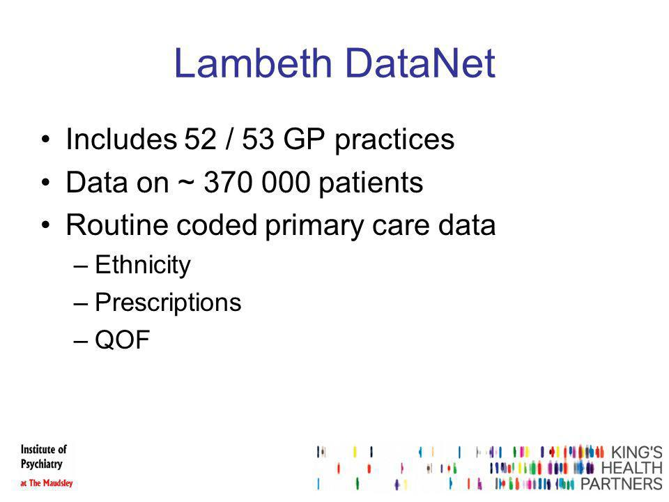 Lambeth DataNet Includes 52 / 53 GP practices Data on ~ 370 000 patients Routine coded primary care data –Ethnicity –Prescriptions –QOF