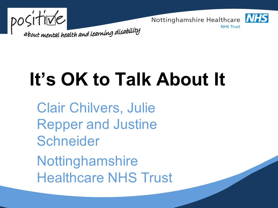 Its OK to Talk About It Clair Chilvers, Julie Repper and Justine Schneider Nottinghamshire Healthcare NHS Trust