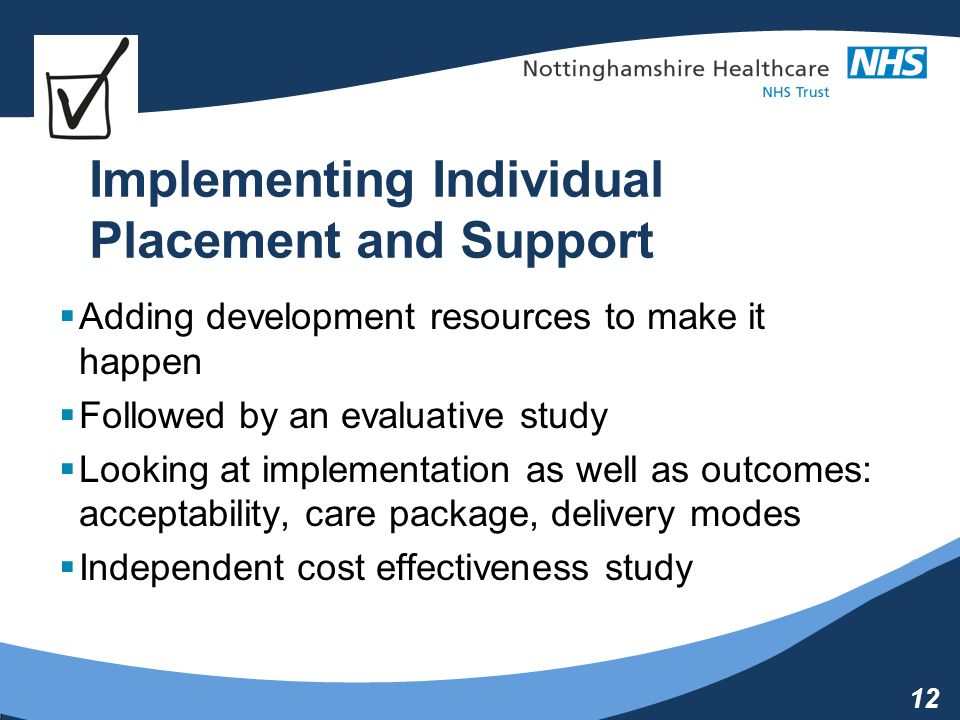 12 Implementing Individual Placement and Support Adding development resources to make it happen Followed by an evaluative study Looking at implementation as well as outcomes: acceptability, care package, delivery modes Independent cost effectiveness study