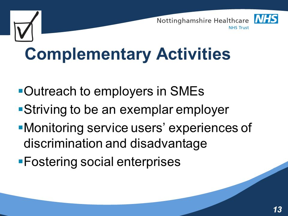 13 Complementary Activities Outreach to employers in SMEs Striving to be an exemplar employer Monitoring service users experiences of discrimination and disadvantage Fostering social enterprises