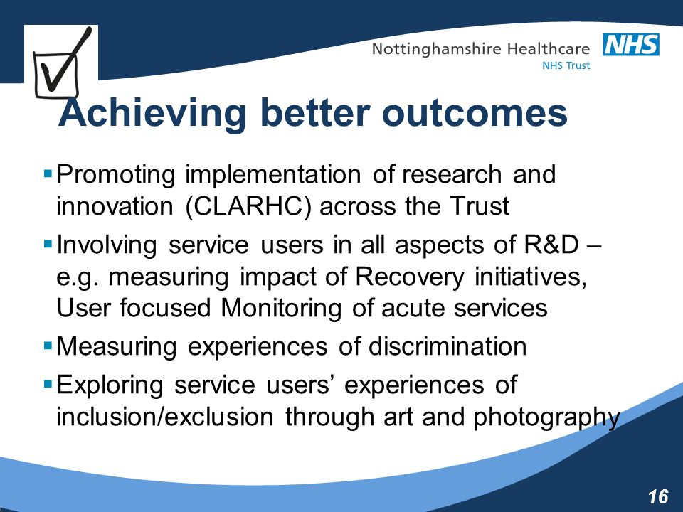 16 Achieving better outcomes Promoting implementation of research and innovation (CLARHC) across the Trust Involving service users in all aspects of R&D – e.g.