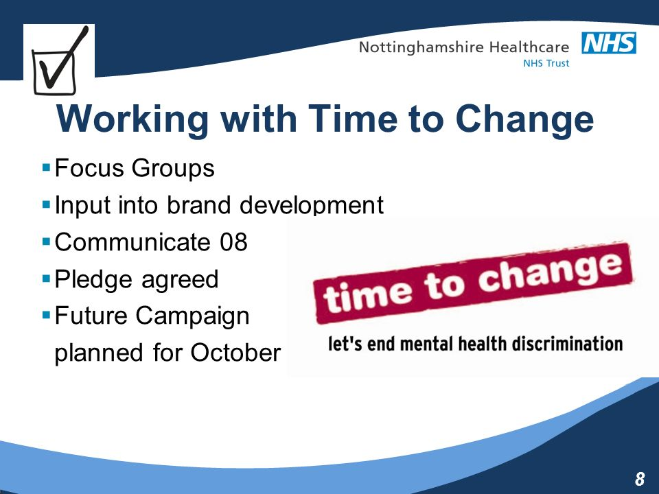 8 Working with Time to Change Focus Groups Input into brand development Communicate 08 Pledge agreed Future Campaign planned for October 09