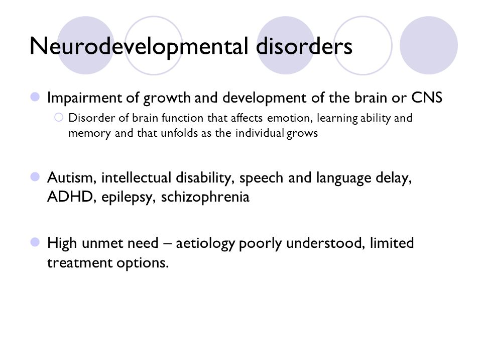 Neurodevelopmental disorders Impairment of growth and development of the brain or CNS Disorder of brain function that affects emotion, learning ability and memory and that unfolds as the individual grows Autism, intellectual disability, speech and language delay, ADHD, epilepsy, schizophrenia High unmet need – aetiology poorly understood, limited treatment options.