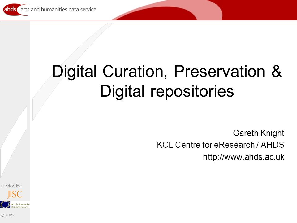 Funded by: © AHDS Digital Curation, Preservation & Digital repositories Gareth Knight KCL Centre for eResearch / AHDS http://www.ahds.ac.uk