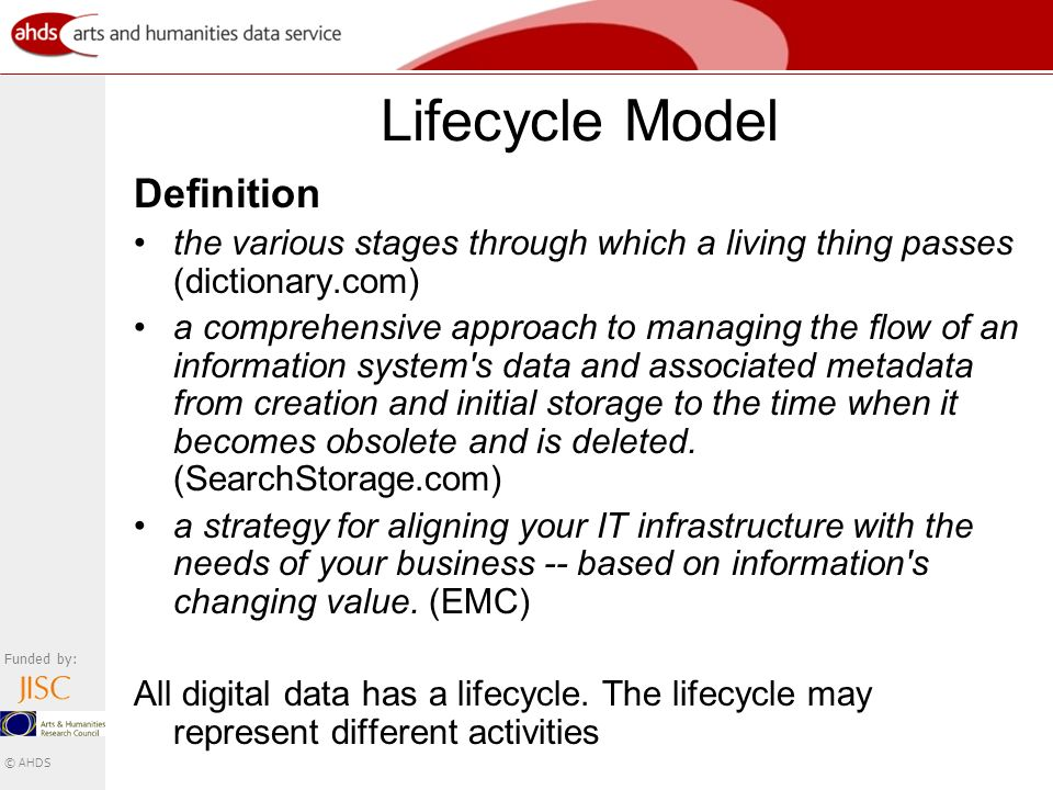 Funded by: © AHDS Lifecycle Model Definition the various stages through which a living thing passes (dictionary.com) a comprehensive approach to managing the flow of an information system s data and associated metadata from creation and initial storage to the time when it becomes obsolete and is deleted.