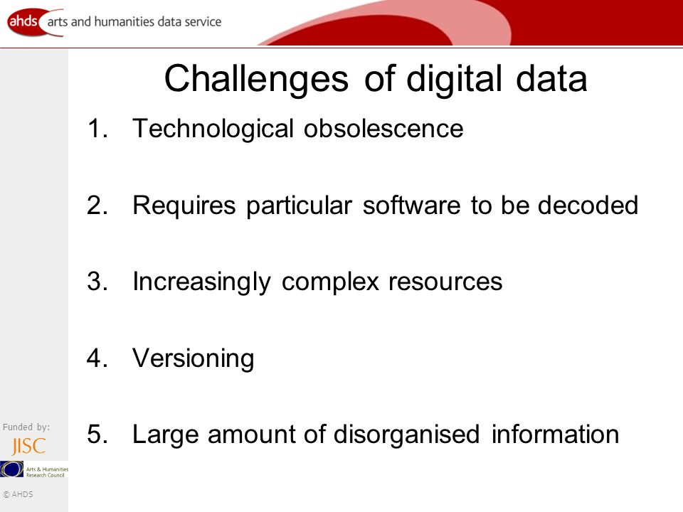 Funded by: © AHDS Challenges of digital data 1.Technological obsolescence 2.Requires particular software to be decoded 3.Increasingly complex resources 4.Versioning 5.Large amount of disorganised information