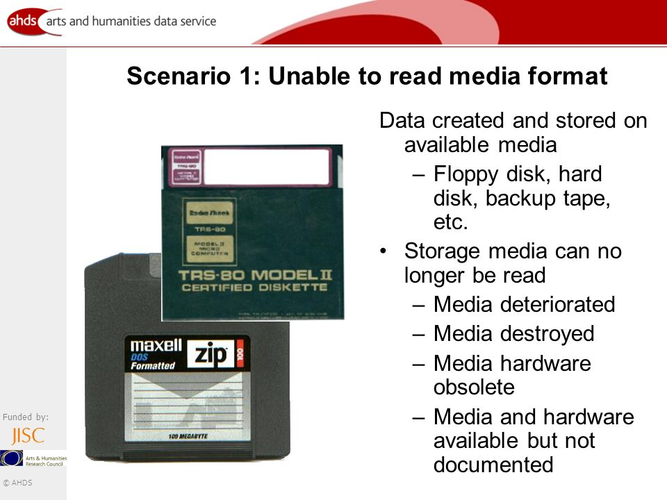 Funded by: © AHDS Scenario 1: Unable to read media format Data created and stored on available media –Floppy disk, hard disk, backup tape, etc.