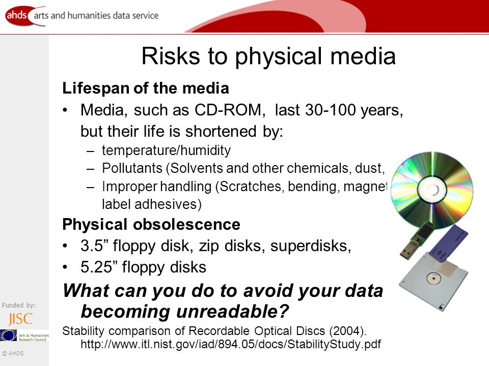 Funded by: © AHDS Risks to physical media Lifespan of the media Media, such as CD-ROM, last 30-100 years, but their life is shortened by: –temperature/humidity –Pollutants (Solvents and other chemicals, dust, smoke, etc.