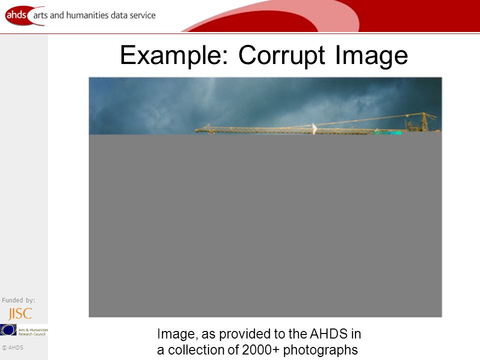 Funded by: © AHDS Example: Corrupt Image Image, as provided to the AHDS in a collection of 2000+ photographs