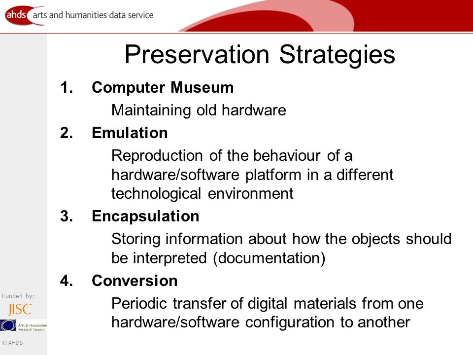 Funded by: © AHDS Preservation Strategies 1.Computer Museum Maintaining old hardware 2.Emulation Reproduction of the behaviour of a hardware/software platform in a different technological environment 3.Encapsulation Storing information about how the objects should be interpreted (documentation) 4.Conversion Periodic transfer of digital materials from one hardware/software configuration to another