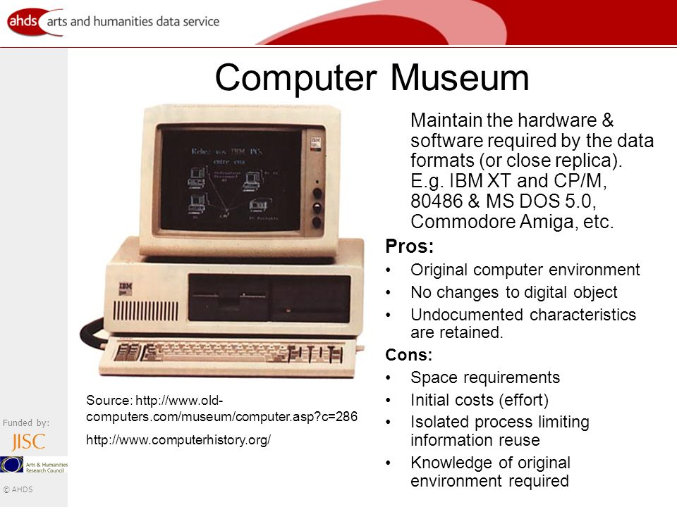 Funded by: © AHDS Computer Museum Maintain the hardware & software required by the data formats (or close replica).