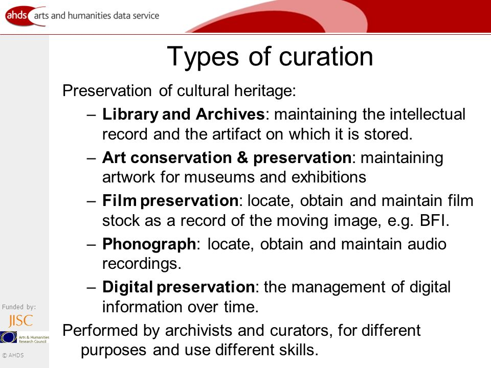 Funded by: © AHDS Types of curation Preservation of cultural heritage: –Library and Archives: maintaining the intellectual record and the artifact on which it is stored.