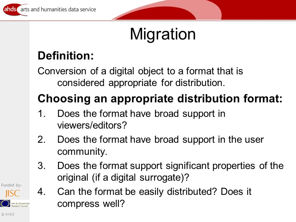 Funded by: © AHDS Migration Definition: Conversion of a digital object to a format that is considered appropriate for distribution.