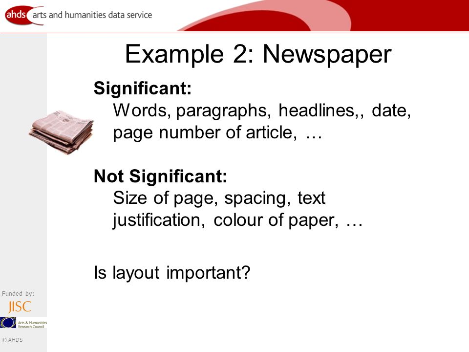 Funded by: © AHDS Example 2: Newspaper Significant: Words, paragraphs, headlines,, date, page number of article, … Not Significant: Size of page, spacing, text justification, colour of paper, … Is layout important