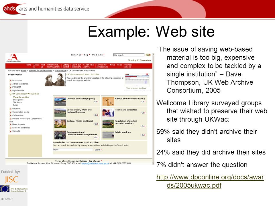 Funded by: © AHDS Example: Web site The issue of saving web-based material is too big, expensive and complex to be tackled by a single institution – Dave Thompson, UK Web Archive Consortium, 2005 Wellcome Library surveyed groups that wished to preserve their web site through UKWac: 69% said they didnt archive their sites 24% said they did archive their sites 7% didnt answer the question http://www.dpconline.org/docs/awar ds/2005ukwac.pdf