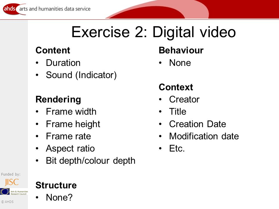 Funded by: © AHDS Exercise 2: Digital video Content Duration Sound (Indicator) Rendering Frame width Frame height Frame rate Aspect ratio Bit depth/colour depth Structure None.