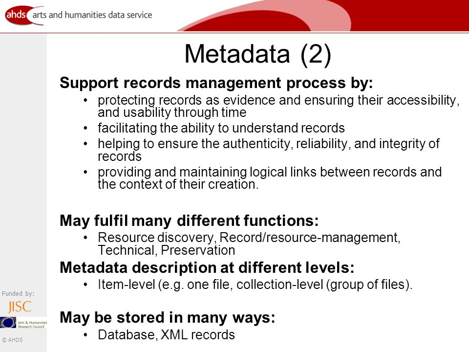 Funded by: © AHDS Metadata (2) Support records management process by: protecting records as evidence and ensuring their accessibility, and usability through time facilitating the ability to understand records helping to ensure the authenticity, reliability, and integrity of records providing and maintaining logical links between records and the context of their creation.