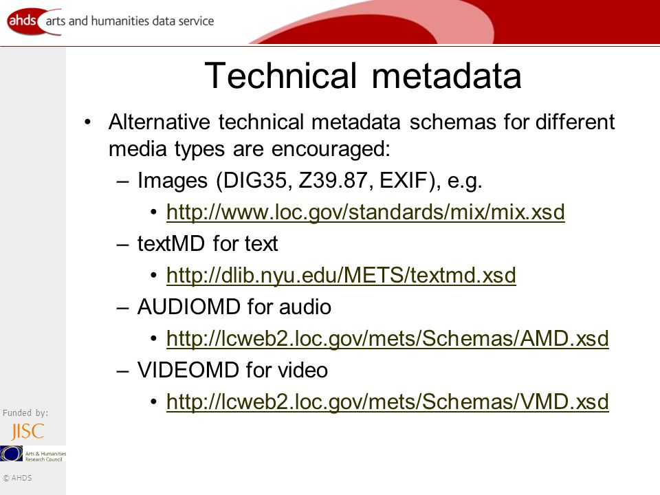 Funded by: © AHDS Technical metadata Alternative technical metadata schemas for different media types are encouraged: –Images (DIG35, Z39.87, EXIF), e.g.